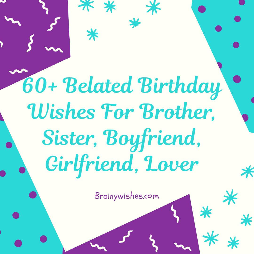 Belated Birthday Wishes for Brother, Sister, Boyfriend, Girlfriend
